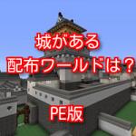 マインクラフトpeの配布ワールドで城が存在するものは?