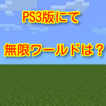 マインクラフトPS3版 今後のアップデートで無限ワールドは出る?